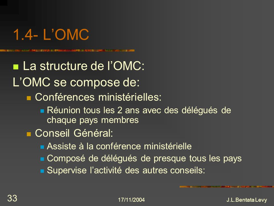 17/11/2004J.L.Bentata Levy 33 1.4- LOMC La structure de lOMC: LOMC se compose de: Conférences ministérielles: Réunion tous les 2 ans avec des délégués