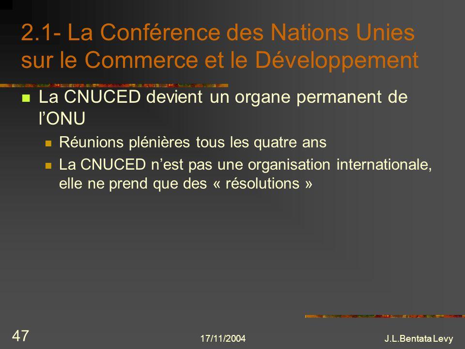 17/11/2004J.L.Bentata Levy 47 2.1- La Conférence des Nations Unies sur le Commerce et le Développement La CNUCED devient un organe permanent de lONU R