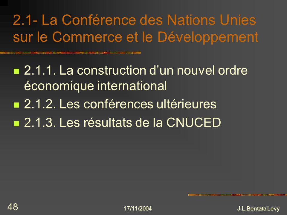 17/11/2004J.L.Bentata Levy 48 2.1- La Conférence des Nations Unies sur le Commerce et le Développement 2.1.1. La construction dun nouvel ordre économi