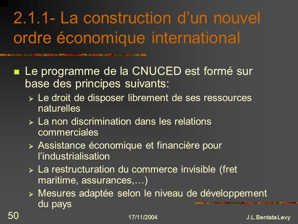 17/11/2004J.L.Bentata Levy 50 2.1.1- La construction dun nouvel ordre économique international Le programme de la CNUCED est formé sur base des princi