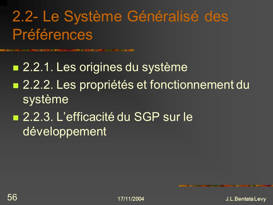 17/11/2004J.L.Bentata Levy 56 2.2- Le Système Généralisé des Préférences 2.2.1. Les origines du système 2.2.2. Les propriétés et fonctionnement du sys