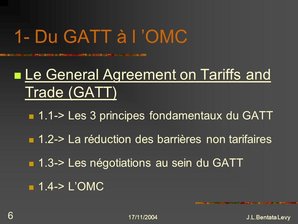 17/11/2004J.L.Bentata Levy 7 Le GATT Des accords commerciaux entre 23 parties contractantes (p.c.)en 1947 à traité multilatéral pour des négociations commerciales But: abaisser les barrières aux échanges LOrgane Suprême: réunion annuelle des p.c.