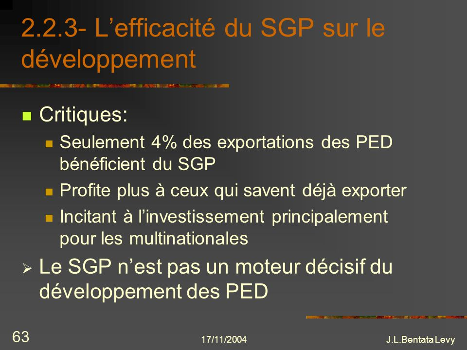 17/11/2004J.L.Bentata Levy 63 2.2.3- Lefficacité du SGP sur le développement Critiques: Seulement 4% des exportations des PED bénéficient du SGP Profi