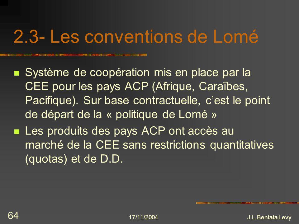 17/11/2004J.L.Bentata Levy 64 2.3- Les conventions de Lomé Système de coopération mis en place par la CEE pour les pays ACP (Afrique, Caraïbes, Pacifi