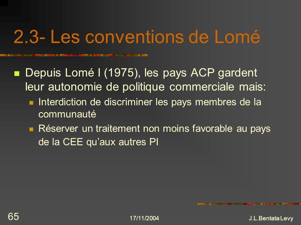 17/11/2004J.L.Bentata Levy 65 2.3- Les conventions de Lomé Depuis Lomé I (1975), les pays ACP gardent leur autonomie de politique commerciale mais: In