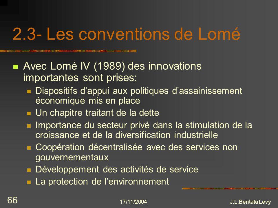 17/11/2004J.L.Bentata Levy 66 2.3- Les conventions de Lomé Avec Lomé IV (1989) des innovations importantes sont prises: Dispositifs dappui aux politiq