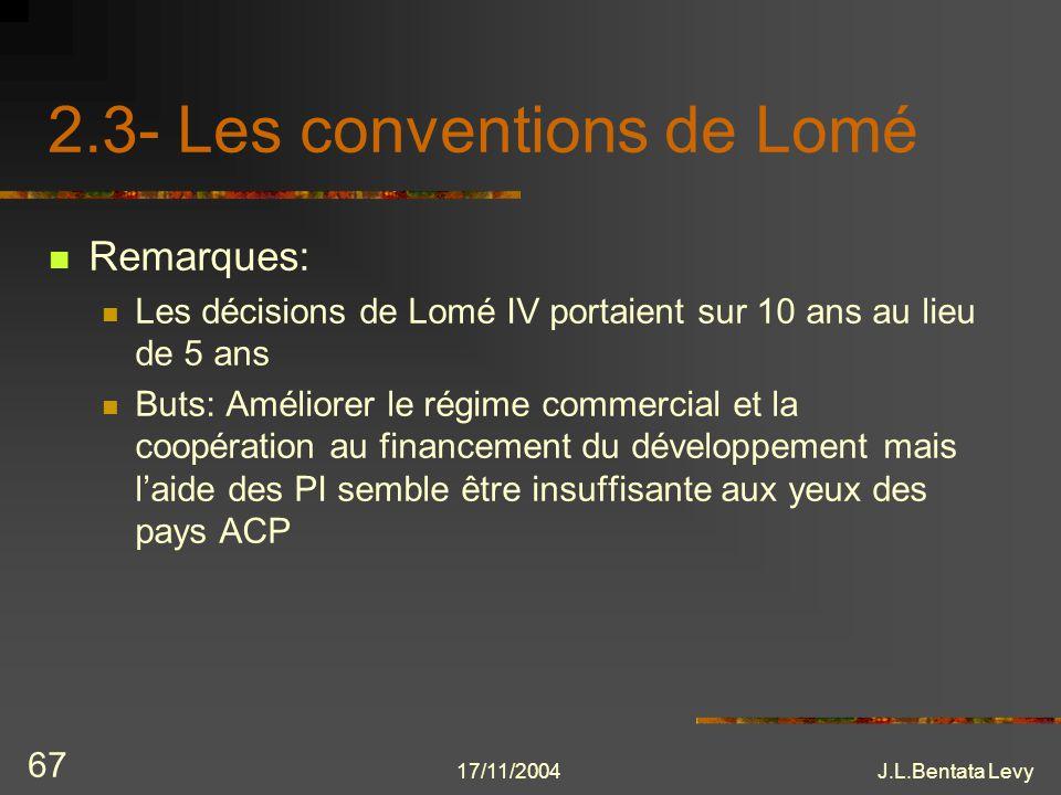 17/11/2004J.L.Bentata Levy 67 2.3- Les conventions de Lomé Remarques: Les décisions de Lomé IV portaient sur 10 ans au lieu de 5 ans Buts: Améliorer l