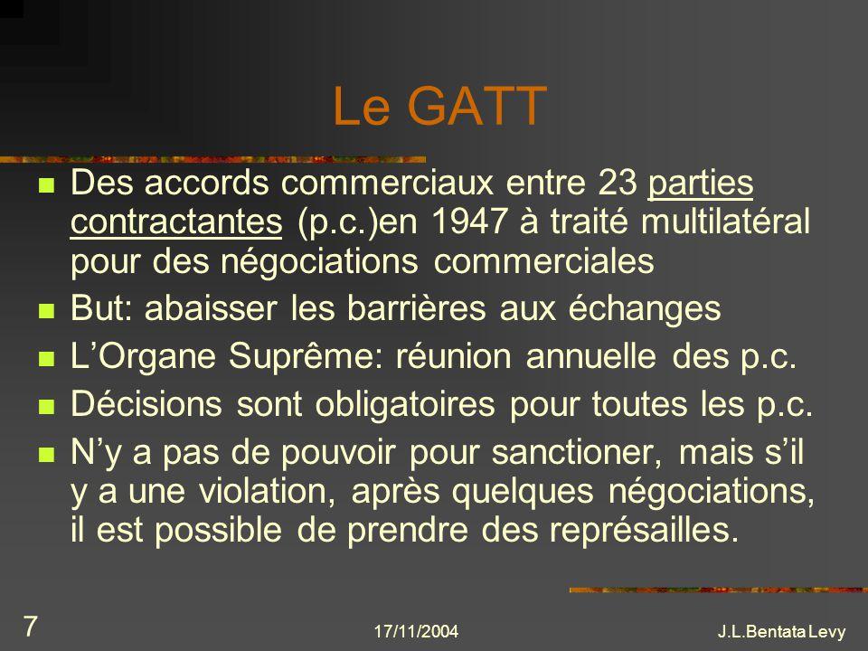 17/11/2004J.L.Bentata Levy 7 Le GATT Des accords commerciaux entre 23 parties contractantes (p.c.)en 1947 à traité multilatéral pour des négociations