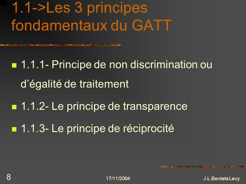 17/11/2004J.L.Bentata Levy 8 1.1->Les 3 principes fondamentaux du GATT 1.1.1- Principe de non discrimination ou dégalité de traitement 1.1.2- Le princ