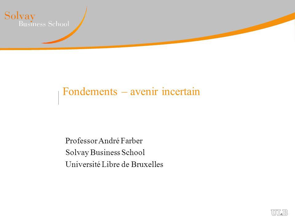 Fondements – avenir incertain Professor André Farber Solvay Business School Université Libre de Bruxelles