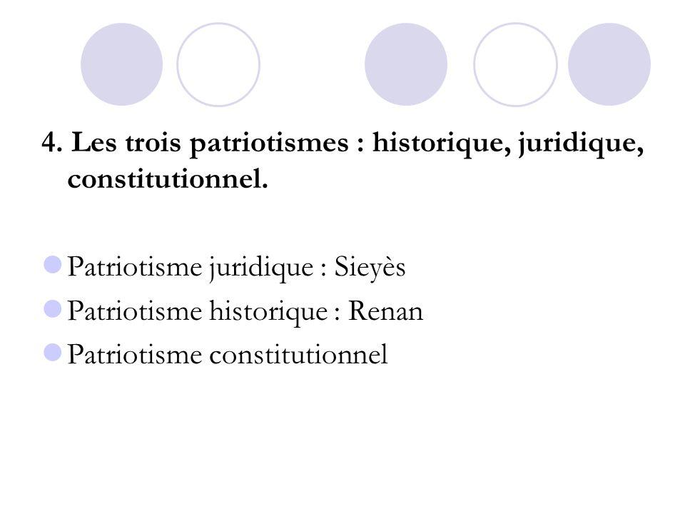 4. Les trois patriotismes : historique, juridique, constitutionnel. Patriotisme juridique : Sieyès Patriotisme historique : Renan Patriotisme constitu