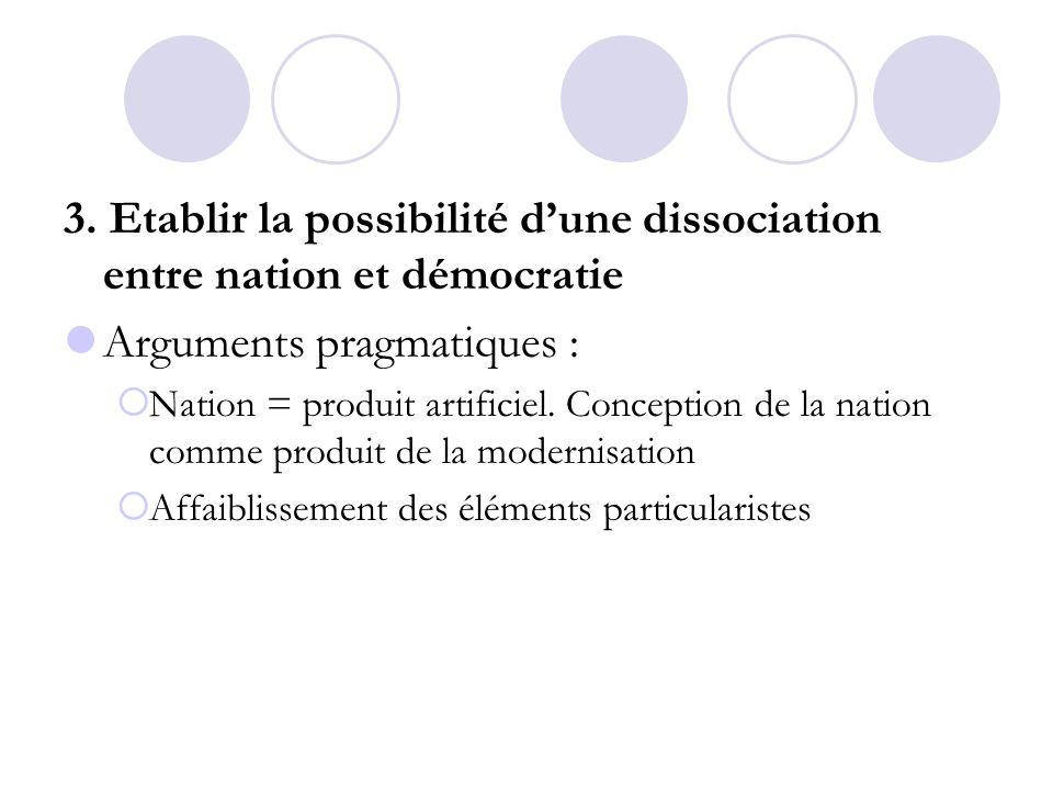 3. Etablir la possibilité dune dissociation entre nation et démocratie Arguments pragmatiques : Nation = produit artificiel. Conception de la nation c