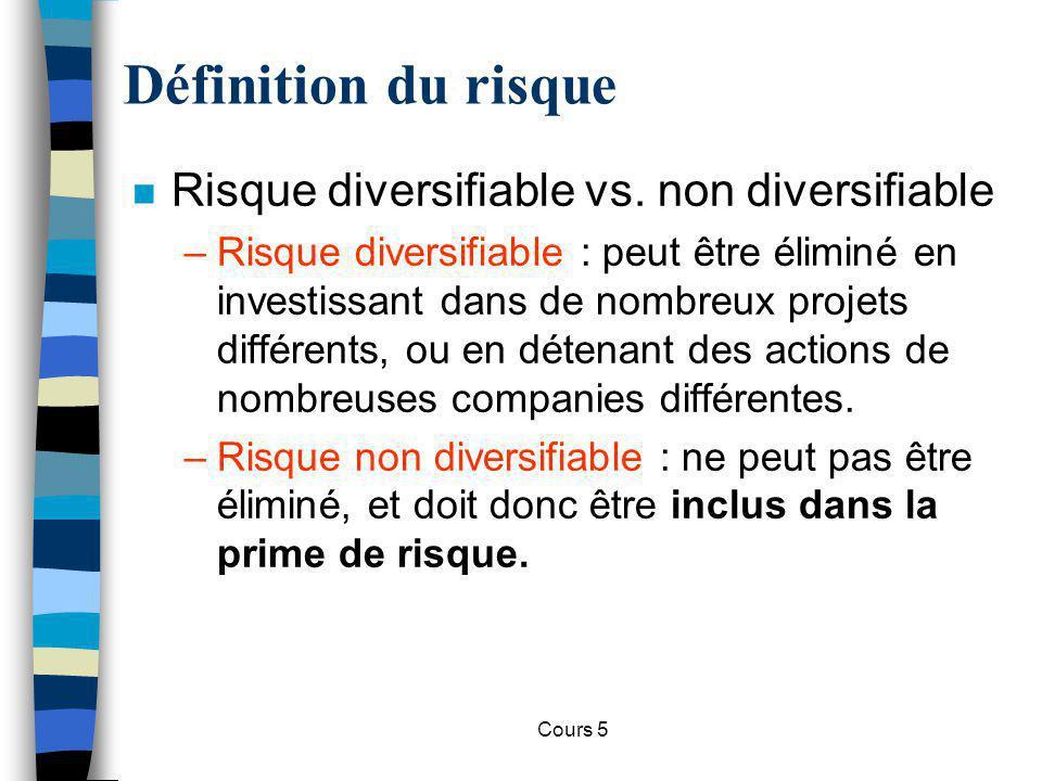 Cours 5 Définition du risque n Risque diversifiable vs. non diversifiable –Risque diversifiable : peut être éliminé en investissant dans de nombreux p