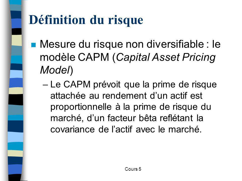 Cours 5 Définition du risque n Mesure du risque non diversifiable : le modèle CAPM (Capital Asset Pricing Model) –Le CAPM prévoit que la prime de risq