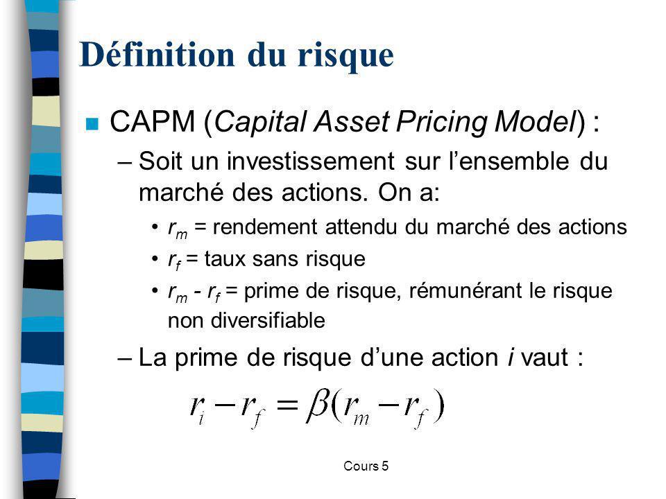 Cours 5 Définition du risque n CAPM (Capital Asset Pricing Model) : –Soit un investissement sur lensemble du marché des actions. On a: r m = rendement