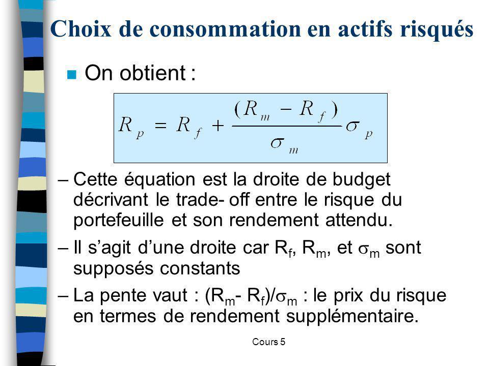 Cours 5 Choix de consommation en actifs risqués n On obtient : m –Cette équation est la droite de budget décrivant le trade-off entre le risque du por