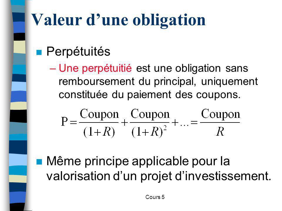 Cours 5 Valeur dune obligation n Perpétuités –Une perpétuitié est une obligation sans remboursement du principal, uniquement constituée du paiement de