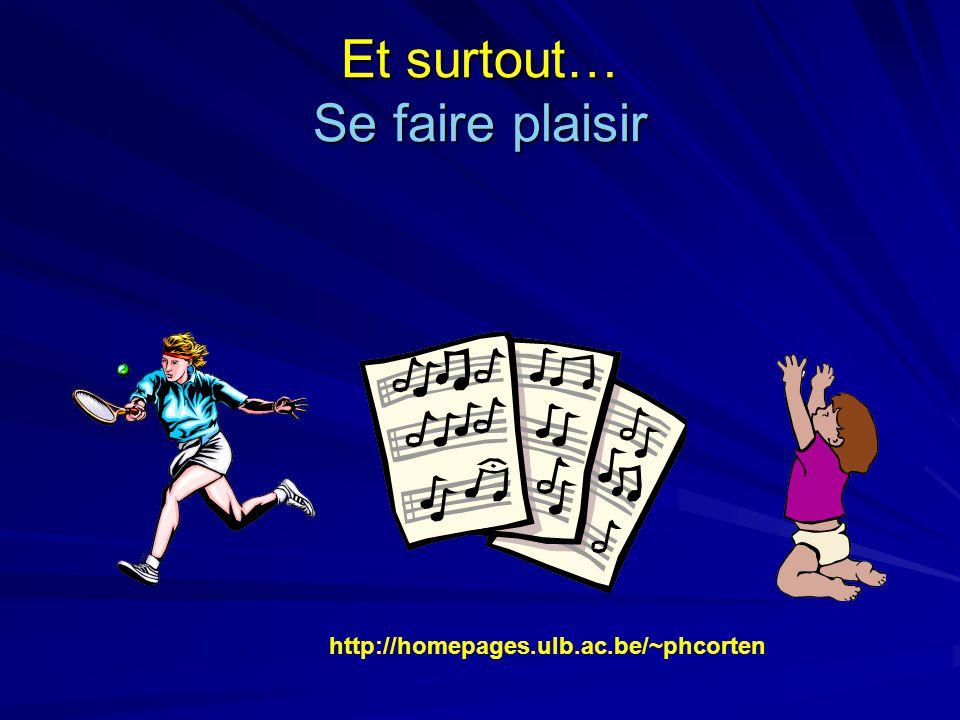 Et surtout… Se faire plaisir http://homepages.ulb.ac.be/~phcorten