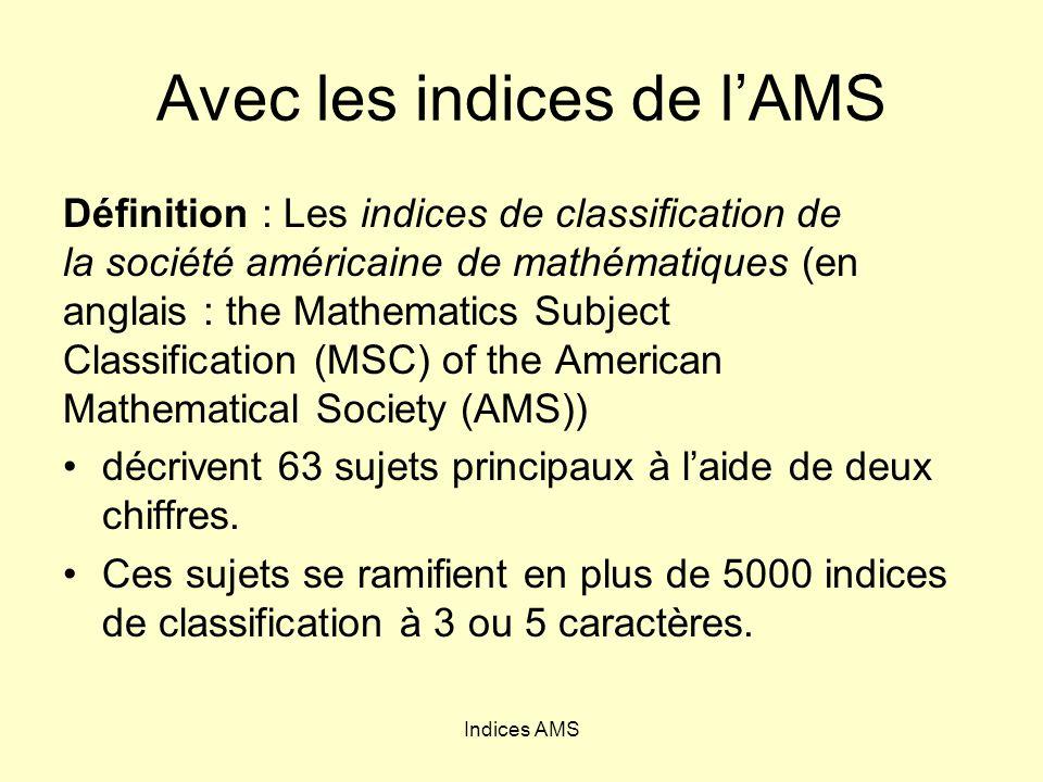 Indices AMS Avec les indices de lAMS Définition : Les indices de classification de la société américaine de mathématiques (en anglais : the Mathematics Subject Classification (MSC) of the American Mathematical Society (AMS)) décrivent 63 sujets principaux à laide de deux chiffres.