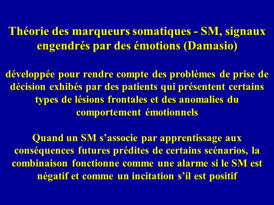 Théorie des marqueurs somatiques - SM, signaux engendrés par des émotions (Damasio) développée pour rendre compte des problèmes de prise de décision exhibés par des patients qui présentent certains types de lésions frontales et des anomalies du comportement émotionnels Quand un SM sassocie par apprentissage aux conséquences futures prédites de certains scénarios, la combinaison fonctionne comme une alarme si le SM est négatif et comme un incitation sil est positif