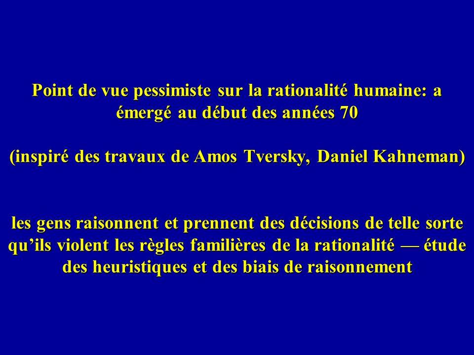 Point de vue pessimiste sur la rationalité humaine: a émergé au début des années 70 (inspiré des travaux de Amos Tversky, Daniel Kahneman) les gens raisonnent et prennent des décisions de telle sorte quils violent les règles familières de la rationalité étude des heuristiques et des biais de raisonnement