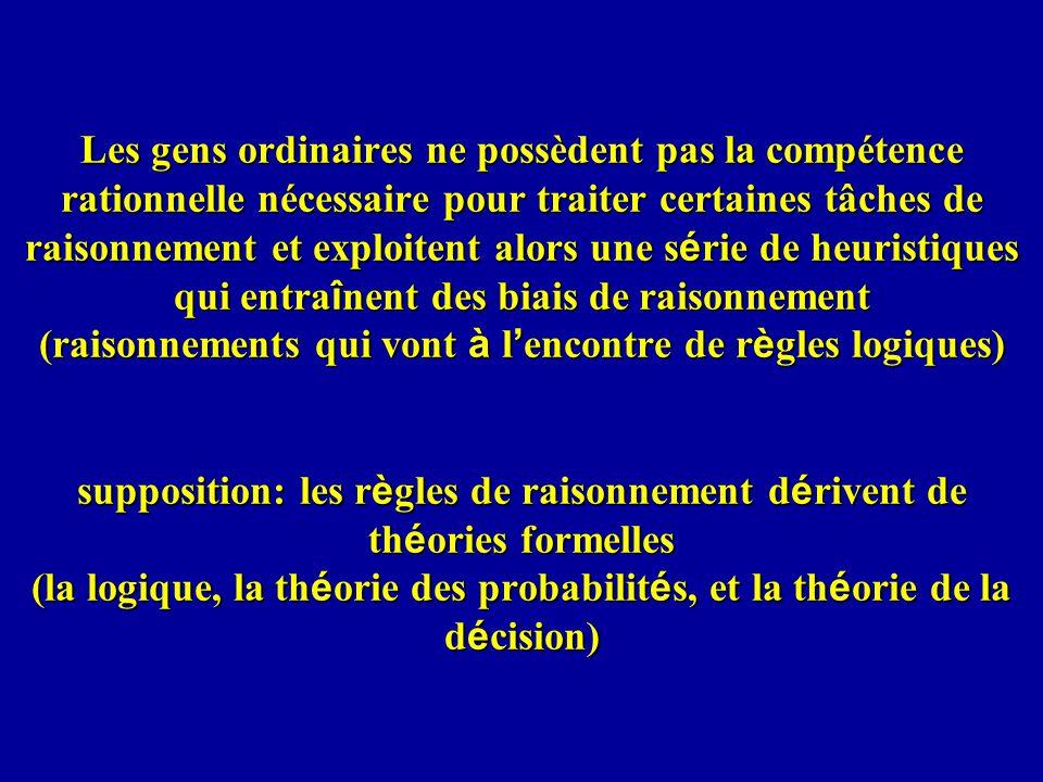 Les gens ordinaires ne possèdent pas la compétence rationnelle nécessaire pour traiter certaines tâches de raisonnement et exploitent alors une s é rie de heuristiques qui entra î nent des biais de raisonnement (raisonnements qui vont à l encontre de r è gles logiques) supposition: les r è gles de raisonnement d é rivent de th é ories formelles (la logique, la th é orie des probabilit é s, et la th é orie de la d é cision)