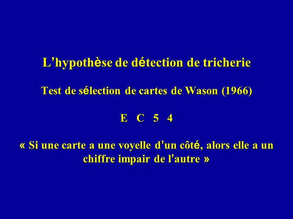 L hypoth è se de d é tection de tricherie Test de s é lection de cartes de Wason (1966) E C 5 4 « Si une carte a une voyelle d un côt é, alors elle a un chiffre impair de l autre »