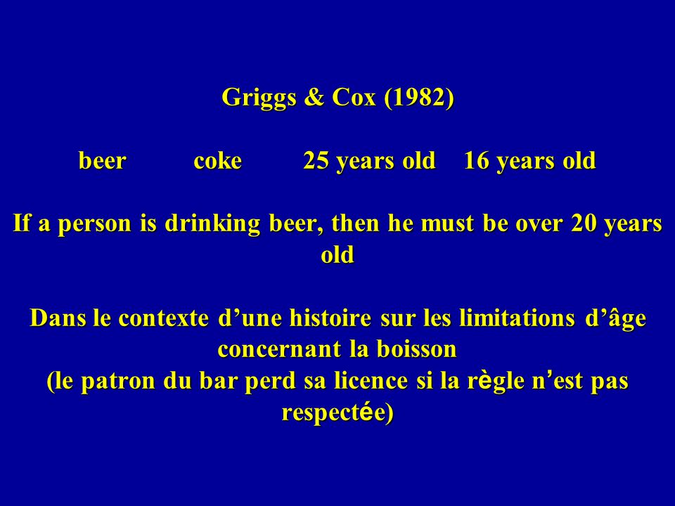 Griggs & Cox (1982) beer coke 25 years old 16 years old If a person is drinking beer, then he must be over 20 years old Dans le contexte dune histoire