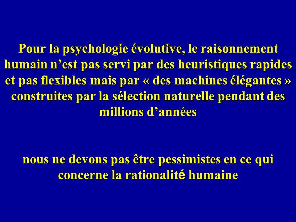 Pour la psychologie évolutive, le raisonnement humain nest pas servi par des heuristiques rapides et pas flexibles mais par « des machines élégantes » construites par la sélection naturelle pendant des millions dannées nous ne devons pas être pessimistes en ce qui concerne la rationalit é humaine