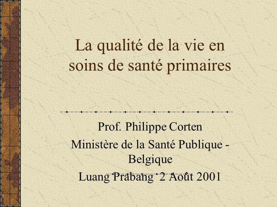 La qualité de la vie en soins de santé primaires Prof. Philippe Corten Ministère de la Santé Publique - Belgique Luang Prabang 2 Août 2001