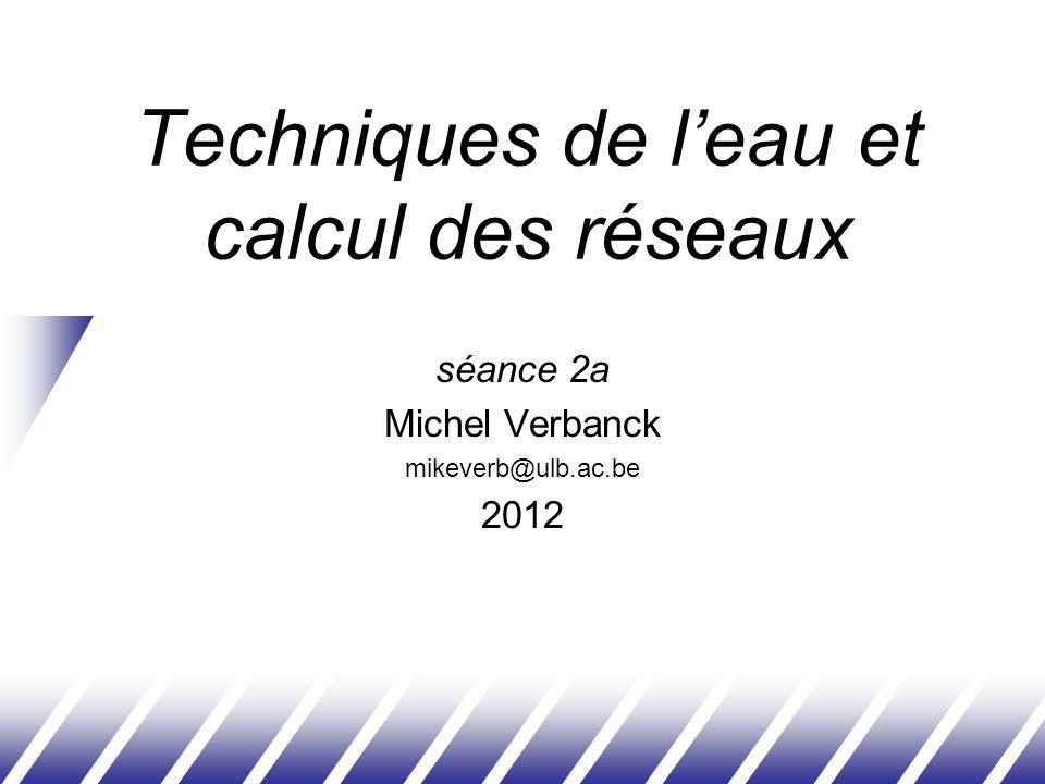 Techniques de leau et calcul des réseaux séance 2a Michel Verbanck mikeverb@ulb.ac.be 2012