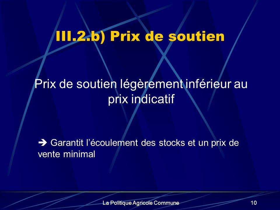 La Politique Agricole Commune10 III.2.b) Prix de soutien Prix de soutien légèrement inférieur au prix indicatif Garantit lécoulement des stocks et un prix de vente minimal