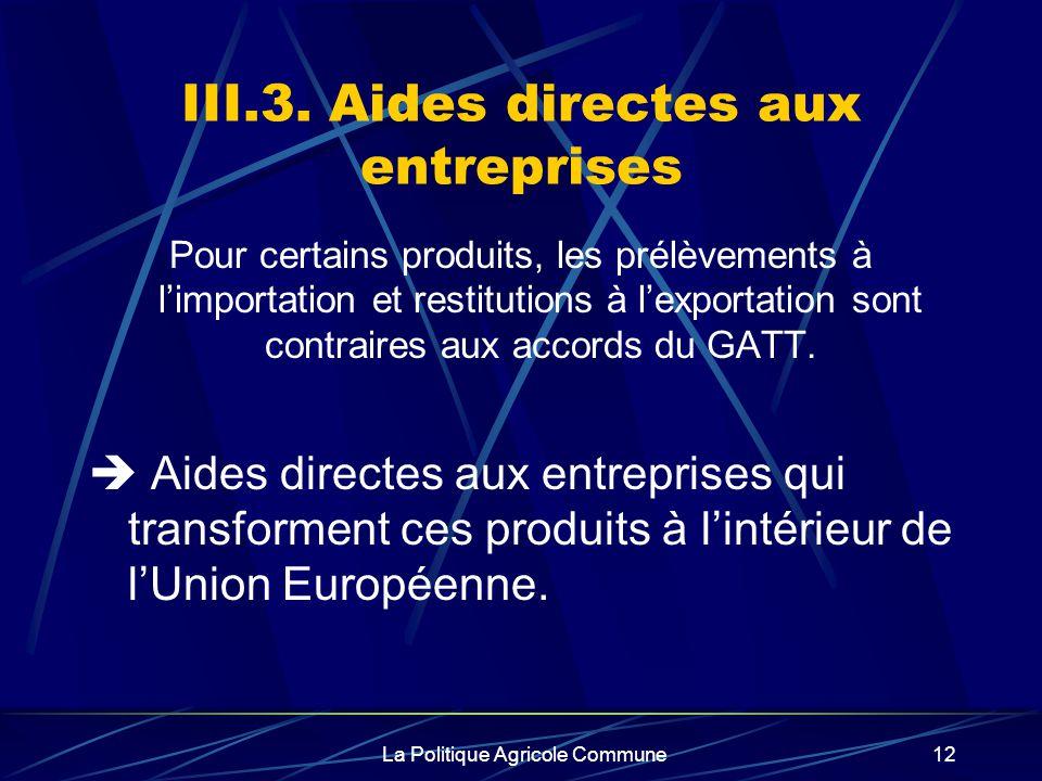 La Politique Agricole Commune12 III.3. Aides directes aux entreprises Pour certains produits, les prélèvements à limportation et restitutions à lexpor