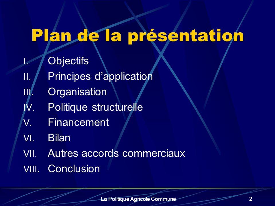 La Politique Agricole Commune2 Plan de la présentation I. Objectifs II. Principes dapplication III. Organisation IV. Politique structurelle V. Finance