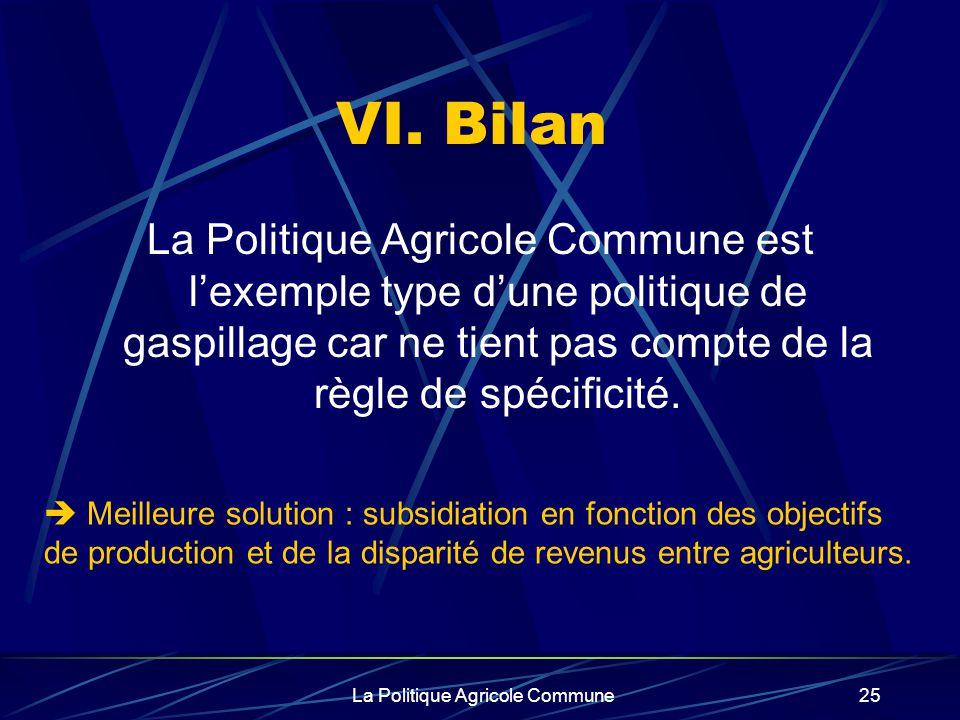 La Politique Agricole Commune25 VI. Bilan La Politique Agricole Commune est lexemple type dune politique de gaspillage car ne tient pas compte de la r