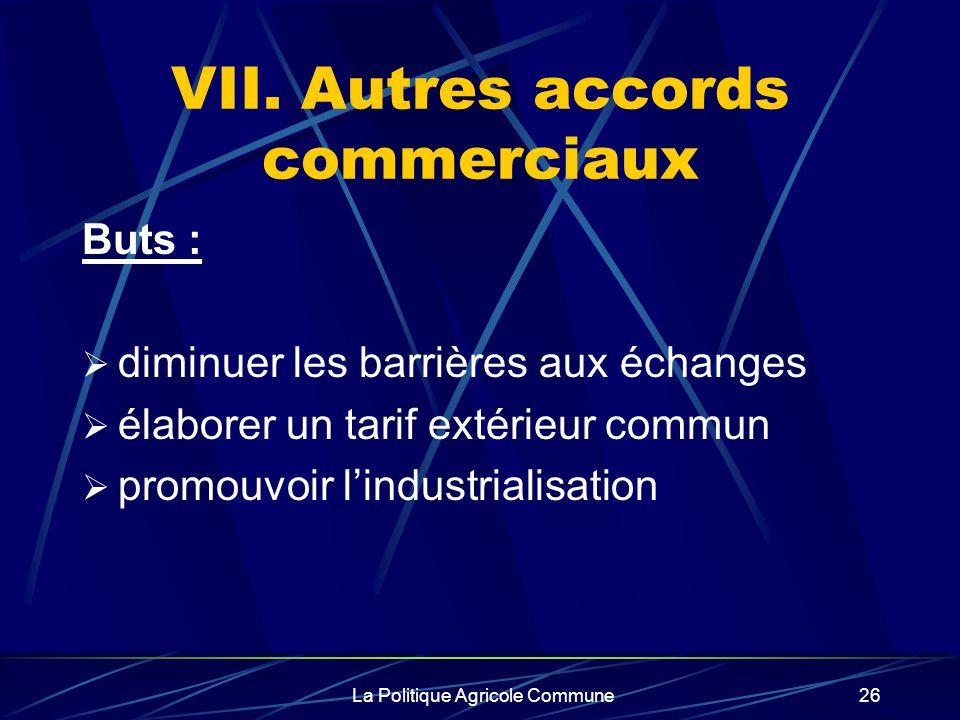La Politique Agricole Commune26 VII. Autres accords commerciaux Buts : diminuer les barrières aux échanges élaborer un tarif extérieur commun promouvo