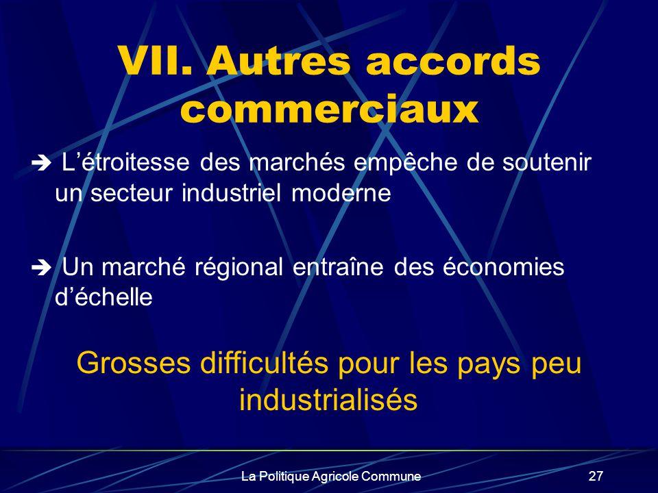 La Politique Agricole Commune27 VII. Autres accords commerciaux Létroitesse des marchés empêche de soutenir un secteur industriel moderne Un marché ré