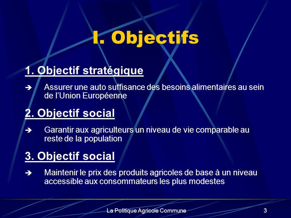 La Politique Agricole Commune3 I. Objectifs 1. Objectif stratégique Assurer une auto suffisance des besoins alimentaires au sein de lUnion Européenne