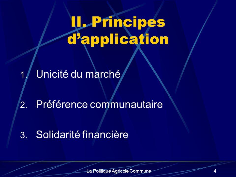La Politique Agricole Commune4 II. Principes dapplication 1. Unicité du marché 2. Préférence communautaire 3. Solidarité financière