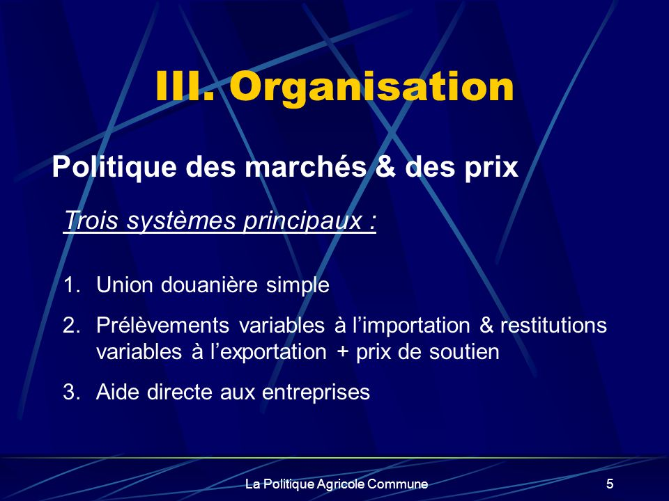 La Politique Agricole Commune5 III. Organisation Politique des marchés & des prix 1.Union douanière simple 2.Prélèvements variables à limportation & r