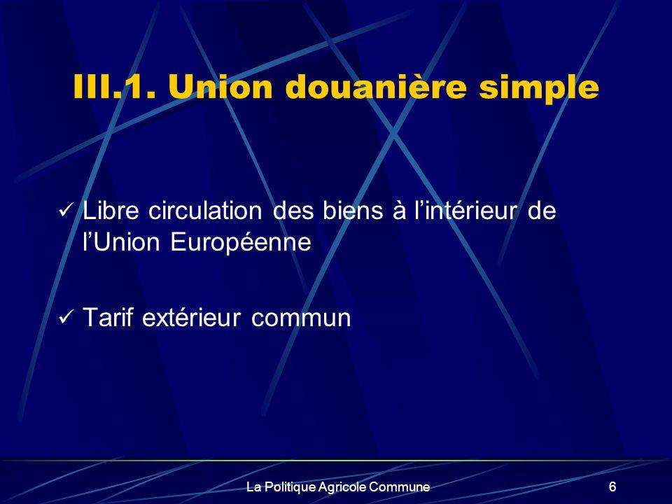 La Politique Agricole Commune6 III.1. Union douanière simple Libre circulation des biens à lintérieur de lUnion Européenne Tarif extérieur commun