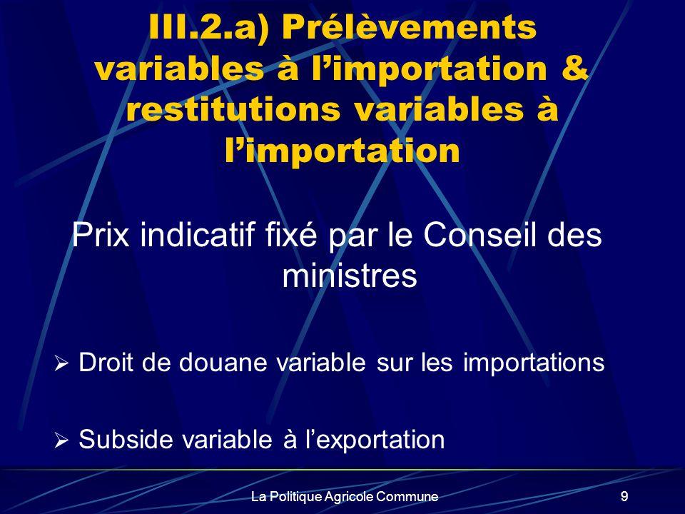 La Politique Agricole Commune9 III.2.a) Prélèvements variables à limportation & restitutions variables à limportation Prix indicatif fixé par le Conseil des ministres Droit de douane variable sur les importations Subside variable à lexportation