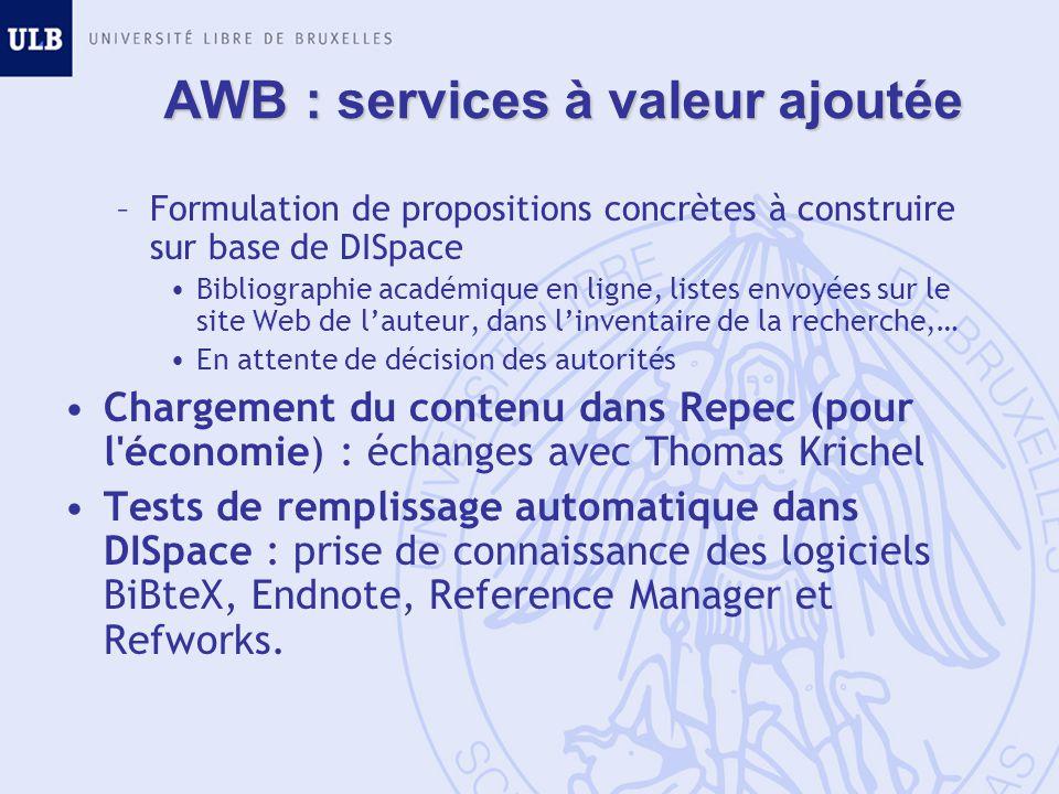AWB : services à valeur ajoutée –Formulation de propositions concrètes à construire sur base de DISpace Bibliographie académique en ligne, listes envoyées sur le site Web de lauteur, dans linventaire de la recherche,… En attente de décision des autorités Chargement du contenu dans Repec (pour l économie) : échanges avec Thomas Krichel Tests de remplissage automatique dans DISpace : prise de connaissance des logiciels BiBteX, Endnote, Reference Manager et Refworks.