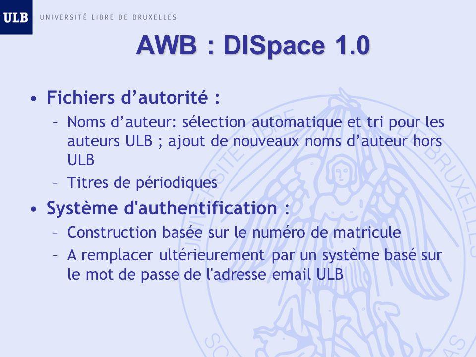 AWB : DISpace 1.0 Fichiers dautorité : –Noms dauteur: sélection automatique et tri pour les auteurs ULB ; ajout de nouveaux noms dauteur hors ULB –Titres de périodiques Système d authentification : –Construction basée sur le numéro de matricule –A remplacer ultérieurement par un système basé sur le mot de passe de l adresse email ULB