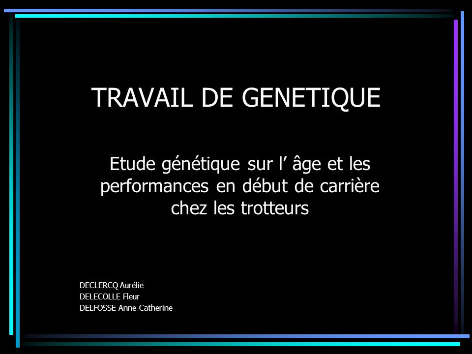 TRAVAIL DE GENETIQUE Etude génétique sur l âge et les performances en début de carrière chez les trotteurs DECLERCQ Aurélie DELECOLLE Fleur DELFOSSE A