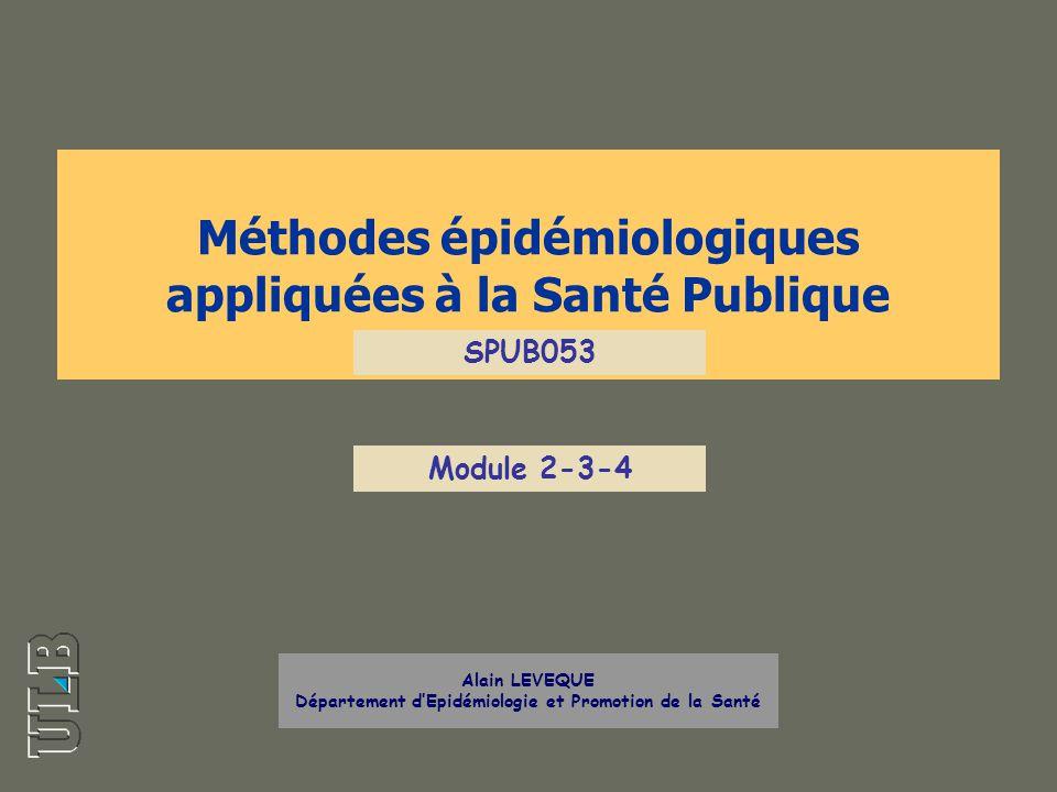Méthodes épidémiologiques appliquées à la Santé Publique Alain LEVEQUE Département dEpidémiologie et Promotion de la Santé SPUB053 Module 2-3-4