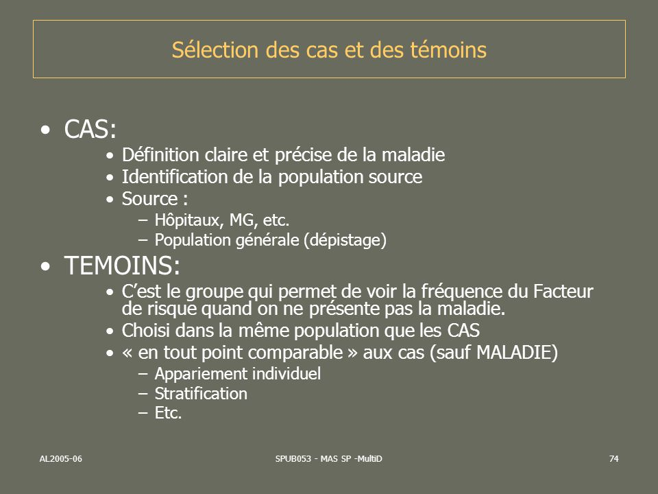 AL2005-06SPUB053 - MAS SP -MultiD75 Collecte des informations Informations –sur lexposition –Sur des facteurs confondants potentiels Informations obtenues de la même façon dans les deux groupes Source : – interview personne / famille –Dossier –Registre état civil, etc.