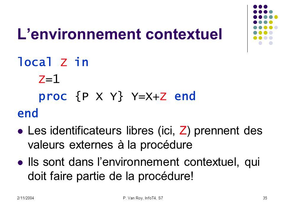 2/11/2004P. Van Roy, InfoT4, S735 Lenvironnement contextuel local Z in Z=1 proc {P X Y} Y=X+Z end end Les identificateurs libres (ici, Z) prennent des