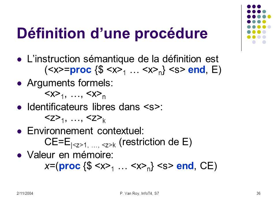 2/11/2004P. Van Roy, InfoT4, S736 Définition dune procédure Linstruction sémantique de la définition est ( =proc {$ 1 … n } end, E) Arguments formels: