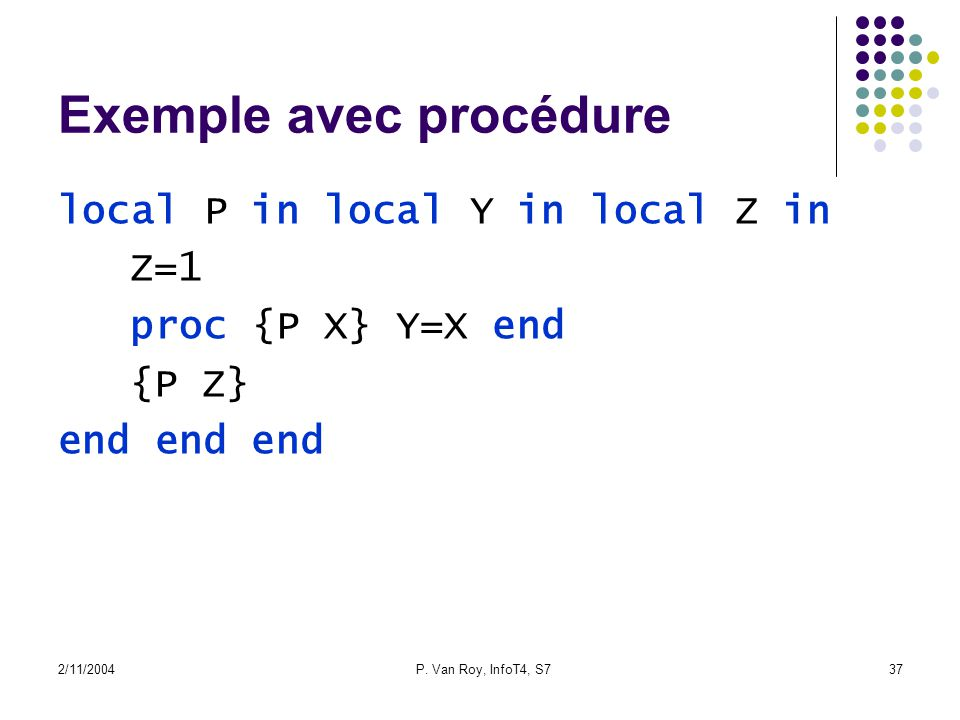 2/11/2004P. Van Roy, InfoT4, S737 Exemple avec procédure local P in local Y in local Z in Z=1 proc {P X} Y=X end {P Z} end end end